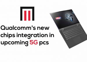 Qualcomm's new chips integration in upcoming 5G pcs